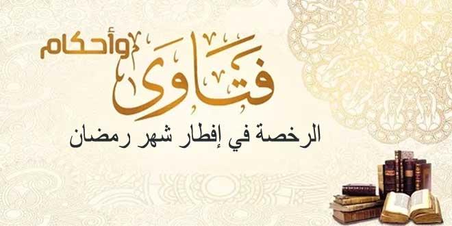 الرخصة في إفطار شهر رمضان فتاواى وأحكام الاجتهاد