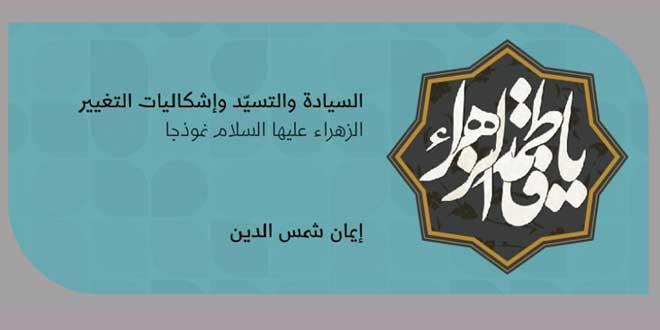 السيادة والتسيّد وإشكاليات التغيير .. الزهراء عليها السلام نموذجًا / إيمان شمس الدين